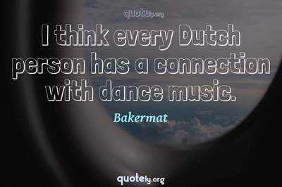Photo Quote of I think every Dutch person has a connection with dance music.