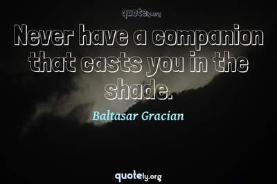 Photo Quote of Never have a companion that casts you in the shade.