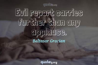 Photo Quote of Evil report carries further than any applause.