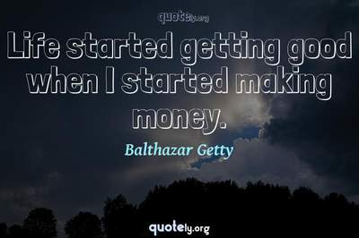 Photo Quote of Life started getting good when I started making money.
