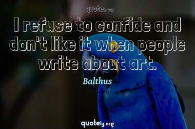 Photo Quote of I refuse to confide and don't like it when people write about art.