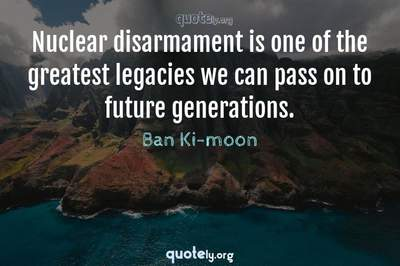 Photo Quote of Nuclear disarmament is one of the greatest legacies we can pass on to future generations.