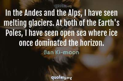 Photo Quote of In the Andes and the Alps, I have seen melting glaciers. At both of the Earth's Poles, I have seen open sea where ice once dominated the horizon.