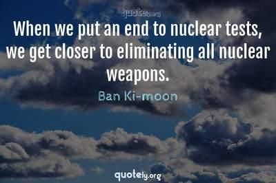 Photo Quote of When we put an end to nuclear tests, we get closer to eliminating all nuclear weapons.
