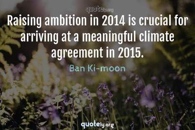 Photo Quote of Raising ambition in 2014 is crucial for arriving at a meaningful climate agreement in 2015.