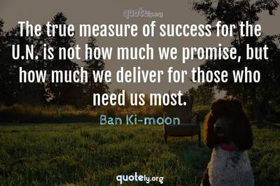 Photo Quote of The true measure of success for the U.N. is not how much we promise, but how much we deliver for those who need us most.