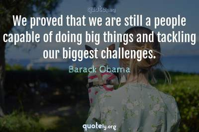 Photo Quote of We proved that we are still a people capable of doing big things and tackling our biggest challenges.