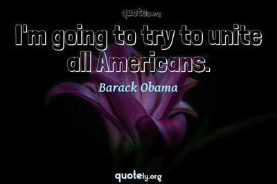 Photo Quote of I'm going to try to unite all Americans.