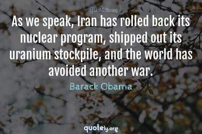 Photo Quote of As we speak, Iran has rolled back its nuclear program, shipped out its uranium stockpile, and the world has avoided another war.