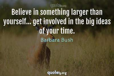 Photo Quote of Believe in something larger than yourself... get involved in the big ideas of your time.