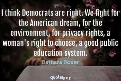 Photo Quote of I think Democrats are right. We fight for the American dream, for the environment, for privacy rights, a woman's right to choose, a good public education system.
