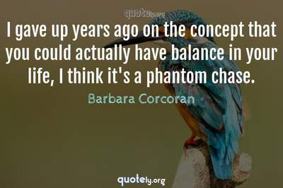 Photo Quote of I gave up years ago on the concept that you could actually have balance in your life, I think it's a phantom chase.