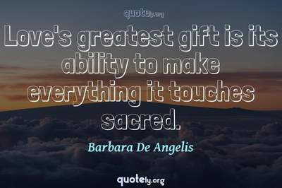 Photo Quote of Love's greatest gift is its ability to make everything it touches sacred.