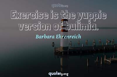 Photo Quote of Exercise is the yuppie version of bulimia.