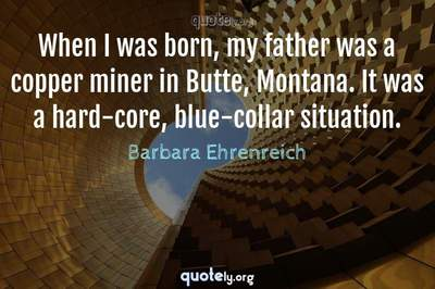 Photo Quote of When I was born, my father was a copper miner in Butte, Montana. It was a hard-core, blue-collar situation.