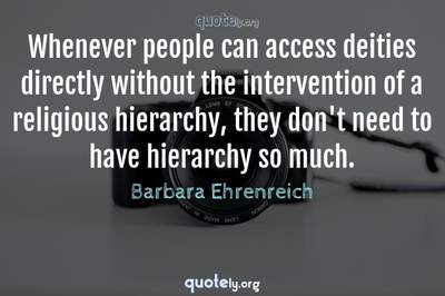 Photo Quote of Whenever people can access deities directly without the intervention of a religious hierarchy, they don't need to have hierarchy so much.