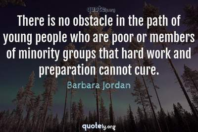 Photo Quote of There is no obstacle in the path of young people who are poor or members of minority groups that hard work and preparation cannot cure.