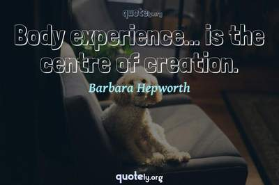 Photo Quote of Body experience... is the centre of creation.