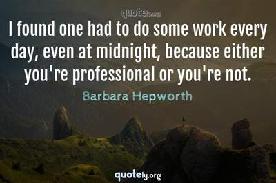 Photo Quote of I found one had to do some work every day, even at midnight, because either you're professional or you're not.