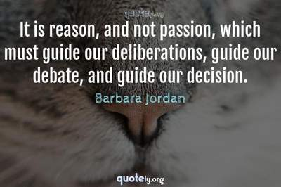 Photo Quote of It is reason, and not passion, which must guide our deliberations, guide our debate, and guide our decision.