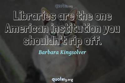 Photo Quote of Libraries are the one American institution you shouldn't rip off.
