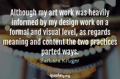 Photo Quote of Although my art work was heavily informed by my design work on a formal and visual level, as regards meaning and content the two practices parted ways.