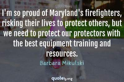 Photo Quote of I'm so proud of Maryland's firefighters, risking their lives to protect others, but we need to protect our protectors with the best equipment training and resources.