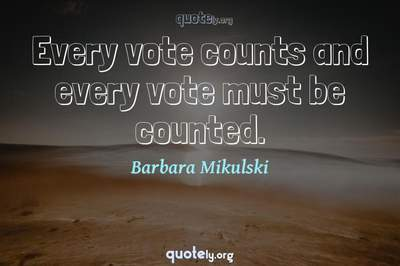 Photo Quote of Every vote counts and every vote must be counted.