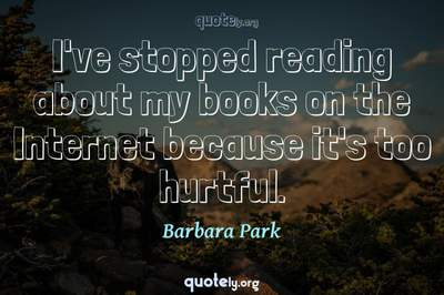 Photo Quote of I've stopped reading about my books on the Internet because it's too hurtful.