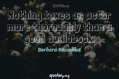 Photo Quote of Nothing taxes an actor more thoroughly than a good audiobook.