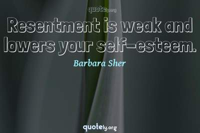 Photo Quote of Resentment is weak and lowers your self-esteem.