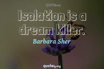 Photo Quote of Isolation is a dream killer.