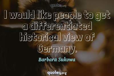 Photo Quote of I would like people to get a differentiated historical view of Germany.