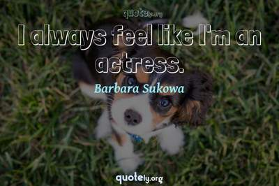 Photo Quote of I always feel like I'm an actress.