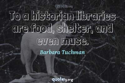 Photo Quote of To a historian libraries are food, shelter, and even muse.