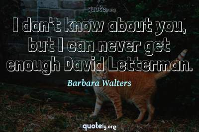 Photo Quote of I don't know about you, but I can never get enough David Letterman.
