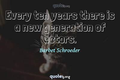 Photo Quote of Every ten years there is a new generation of actors.