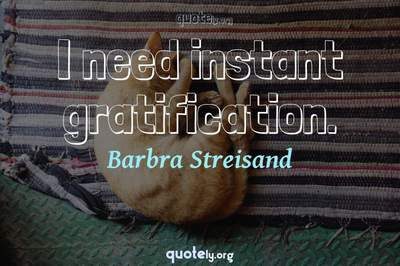 Photo Quote of I need instant gratification.