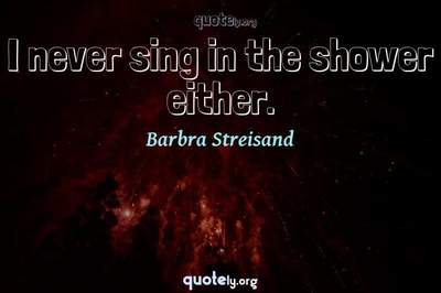 Photo Quote of I never sing in the shower either.