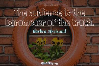 Photo Quote of The audience is the barometer of the truth.