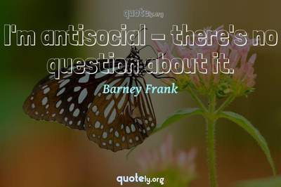 Photo Quote of I'm antisocial - there's no question about it.