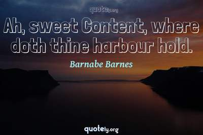 Photo Quote of Ah, sweet Content, where doth thine harbour hold.
