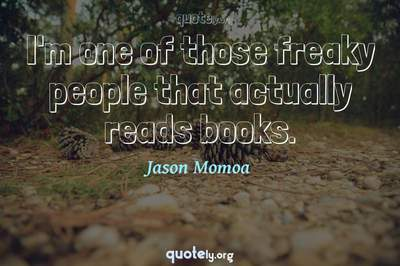 Photo Quote of I'm one of those freaky people that actually reads books.