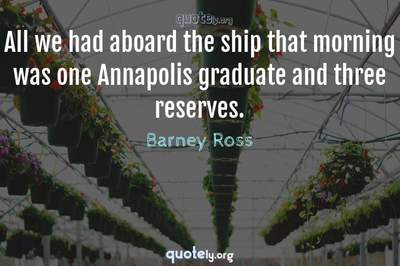 Photo Quote of All we had aboard the ship that morning was one Annapolis graduate and three reserves.