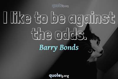 Photo Quote of I like to be against the odds.