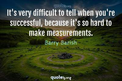Photo Quote of It's very difficult to tell when you're successful, because it's so hard to make measurements.