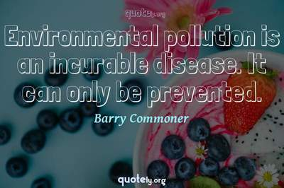 Photo Quote of Environmental pollution is an incurable disease. It can only be prevented.