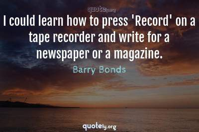 Photo Quote of I could learn how to press 'Record' on a tape recorder and write for a newspaper or a magazine.