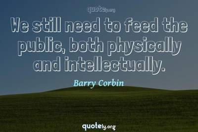 Photo Quote of We still need to feed the public, both physically and intellectually.