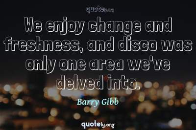 Photo Quote of We enjoy change and freshness, and disco was only one area we've delved into.